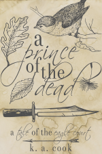 """""""A Prince of the Dead: A Tale of the Eagle Court"""" by K. A. Cook. Cover has a waterstained paper background with grey line drawings of a sparrow sitting on a branch, a knife, a falling dandelion seed, two leaves and an arrow, with the title written in alternating serif and handdrawn type. The effect is something like a sketch in an antique journal."""