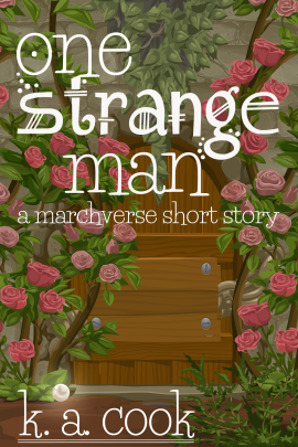 Cover of One Strange Man: A Marchverse Short Story by K. A. Cook. Cover shows a wooden door, bolted shut, set into a stone wall, with dangling ivy and climbing roses obscuring the wall and part of the door. The ground in front of the door is brown earth and has a thin-bladed green bush growing in front of it. A glowing white marble sits on the earth by the base of one of the roses on the bottom left-hand side of cover. Text is written in a white, handdrawn, fantasy-style type.