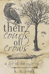 """Cover image of """"Their Courts of Crows: A Tale of the Eagle Court"""" by K. A. Cook. Cover has a waterstained paper background with grey line drawings of a crow sitting on a branch, a tree, three falling dandelion seeds, a feather and an arrow, with the title written in alternating serif and handdrawn type. The effect is something like a sketch in an antique journal."""