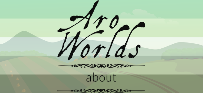Cartoon image of farmland and rolling hills, overlaid with the dark green/light green/white/grey/black stripes of the aro pride flag. The text Aro Worlds About sits across the image in a black, antique handdrawn type.