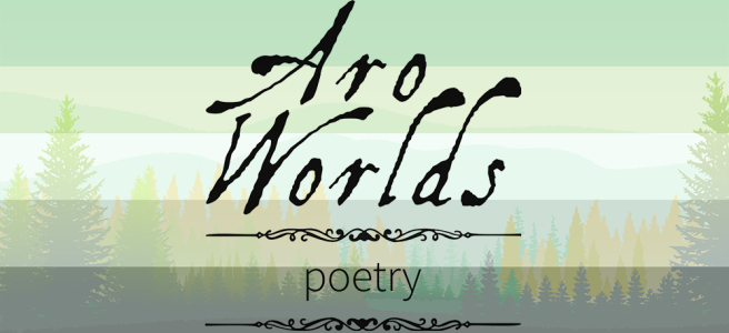 Handdrawn illustration of a green meadow foreground with green and yellow pine trees growing against a mint-hued sky. Scene is overlaid with the dark green/light green/white/grey/black stripes of the aromantic pride flag. The text Aro Worlds Poetry sits across the image in a black, antique handdrawn type, separated by two ornate Victorian-style black dividers.