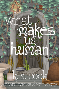 Cover image for What Makes Us Human: A Marchverse Short Story by K. A. Cook. Cover shows an archway set into a stone wall, the wall covered by a dull green creeper. A small peach sphere of light glows underneath part of the creeper at the top of the archway. Inside the archway is another stone wall behind a courtyard comprised of a few rocks, two spindly trees and a striped purple cushion. Title and author credit are written in a white, fantasy-style text, the type bright against the grey background.