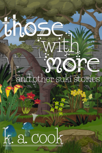 Cover image for Those With More (and Other Suki Stories) by K. A. Cook. Cover shows a garden growing against a grey stone wall, with trees and blue sky visible behind it. Garden includes several layers of beds filled with palms, ferns and yellow and red orchids. The foreground shows a green lawn with a moss-covered tree-trunk and two translucent blue mushrooms. Cover and author credit are written in a white, fantasy-style text.
