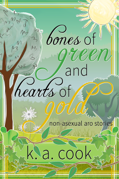 Cover image for Bones of Green and Hearts of Gold: Non-Asexual Aro Stories by K. A. Cook. Cover features a tree landscape background with a grassy foreground, tinted to resemble the greens descending into golds hues of the allo-aro flag. A sun sits in the top right corner and a green banner, bearing text reading the author's name, sits at the bottom of the cover, surrounded by ivy leaves and trailing vines. The cover title is written in black handdrawn script with the words green and gold in their respective colours. A cross-hatching frame in the colours of the allo-aro flag surrounds the cover.