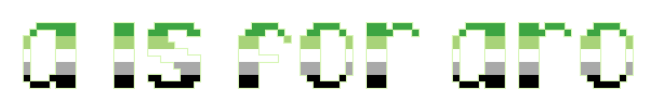 """The text """"a is for aro"""" on a clear/transparent background. The letters are pixelated block-style lower-case letters horizontally striped in the green/light green/white/grey/black colours of the aromantic pride flag."""