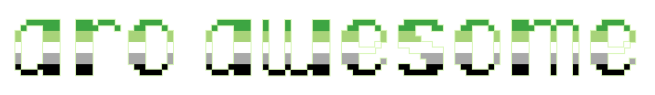 """The text """"aro awesome"""" on a clear/transparent background. The letters are pixelated block-style lower-case letters horizontally striped in the green/light green/white/grey/black colours of the aromantic pride flag."""