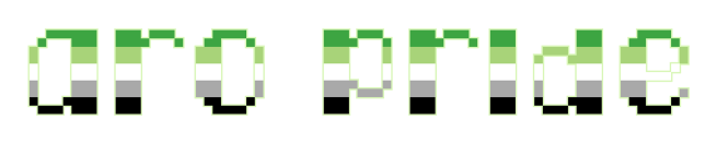 """The text """"aro pride"""" on a clear/transparent background. The letters are pixelated block-style lower-case letters horizontally striped in the green/light green/white/grey/black colours of the aromantic pride flag."""