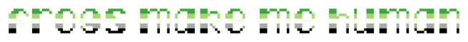 """The text """"frogs make me human"""" on a clear/transparent background. The letters are pixelated block-style lower-case letters horizontally striped in the green/light green/white/grey/black colours of the aromantic pride flag."""
