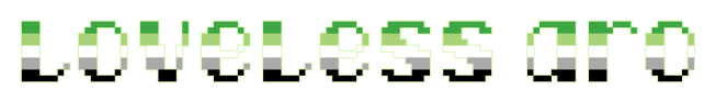 """The text """"loveless aro"""" on a clear/transparent background. The letters are pixelated block-style lower-case letters horizontally striped in the green/light green/white/grey/black colours of the aromantic pride flag."""