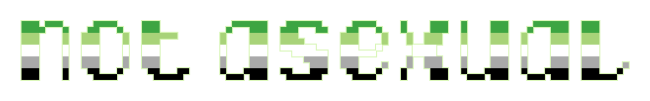 """The text """"not asexual"""" on a clear/transparent background. The letters are pixelated block-style lower-case letters horizontally striped in the green/light green/white/grey/black colours of the aromantic pride flag."""