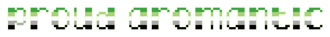 """The text """"proud aromantic"""" on a clear/transparent background. The letters are pixelated block-style lower-case letters horizontally striped in the green/light green/white/grey/black colours of the aromantic pride flag."""