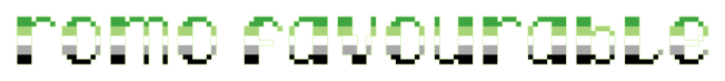 """The text """"romo favourable"""" on a clear/transparent background. The letters are pixelated block-style lower-case letters horizontally striped in the green/light green/white/grey/black colours of the aromantic pride flag."""