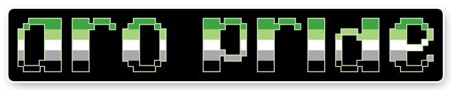 """The text """"aro pride"""" on a black background bordered with white. The letters are pixelated block-style lower-case letters horizontally striped in the green/light green/white/grey/black colours of the aromantic pride flag."""