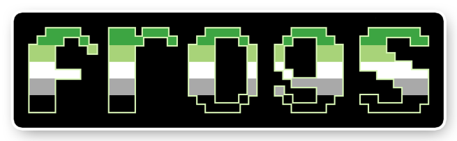 """The text """"frogs"""" on a black background bordered with white. The letters are pixelated block-style lower-case letters horizontally striped in the green/light green/white/grey/black colours of the aromantic pride flag."""