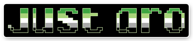 """The text """"just aro"""" on a black background bordered with white. The letters are pixelated block-style lower-case letters horizontally striped in the green/light green/white/grey/black colours of the aromantic pride flag."""