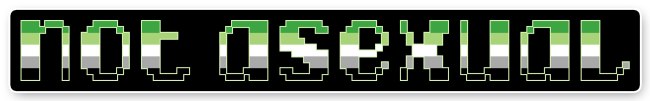 """The text """"not asexual"""" on a black background bordered with white. The letters are pixelated block-style lower-case letters horizontally striped in the green/light green/white/grey/black colours of the aromantic pride flag."""