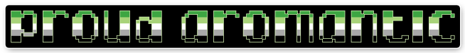 """The text """"proud aromantic"""" on a black background bordered with white. The letters are pixelated block-style lower-case letters horizontally striped in the green/light green/white/grey/black colours of the aromantic pride flag."""