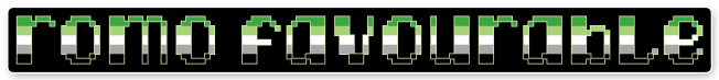"""The text """"romo favourable"""" on a black background bordered with white. The letters are pixelated block-style lower-case letters horizontally striped in the green/light green/white/grey/black colours of the aromantic pride flag."""