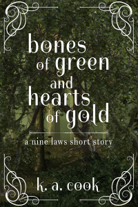 Bones of Green and Hearts of Gold: A Nine Laws Short Story cover by K. A. Cook. Cover features scenery of a dense forest of green and orange leafed/autumnal trees, the ground underneath covered by branches and thick patches of green ivy. Text is set in a white, slightly-curving serif type; white curlicues matching the text, set in each corner, form a broken frame around the text.