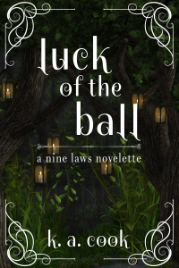 Luck of the Ball: A Nine Laws Novelette cover by K. A. Cook. Cover features scenery of trees at night against a grey stone wall, candlelit lanterns hanging from the branches. Grass and vines grow in the foreground. Text is set in a white, slightly-curving serif type; white curlicues matching the text, set in each corner, form a broken frame around the text.