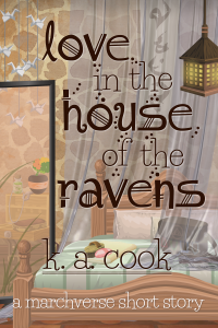 """Cover image for Love in the House of the Ravens by K. A. Cook. Cover shows a wooden bed set against a stone wall, with filmy curtains draped over the wall and bed. A translucent room divider is set off to the side, with a chest and boxes visible through it. The subtitle """"a marchverse short story"""" is written in white handdrawn type. Title and author text is written in brown handdrawn type."""
